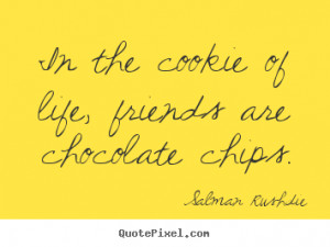 ... quotes about friendship - In the cookie of life, friends are chocolate