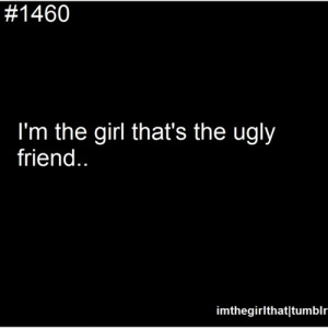 The Ugly Friend....that is what I always said since I am a tomboy. LOL ...