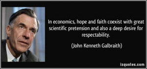 In economics, hope and faith coexist with great scientific pretension ...