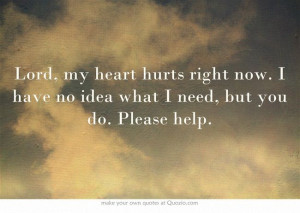 hurts right now. I have no idea what I need, but you do. Please help ...