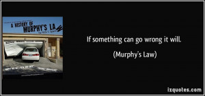 If something can go wrong it will. - Murphy's Law