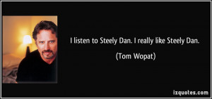 listen to Steely Dan. I really like Steely Dan. - Tom Wopat