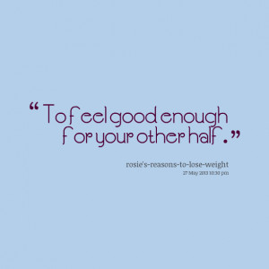 Quotes Picture: to feel good enough for your other half