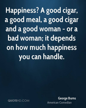 happiness a good cigar a good meal and a good woman or a bad woman it