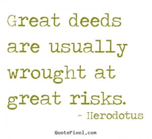 Herodotus Quotes - Great deeds are usually wrought at great risks.