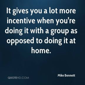 It gives you a lot more incentive when you're doing it with a group as ...