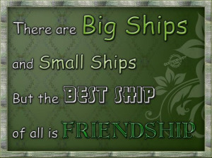 ... small ships. But the best ship of all is friendship ~ Friendship Quote