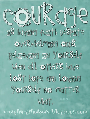 Courage is having faith despite overwhelming odds, believing in ...