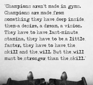 Champions aren't made in gyms. Champions are made from something ...