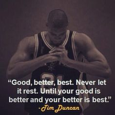 ... it rest until your good is better and your better is best tim duncan