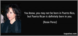 You know, you may not be born in Puerto Rico, but Puerto Rican is ...