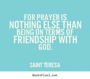 ... - For prayer is nothing else than being on.. - Friendship quote