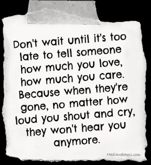 it's too late to tell someone how much you love, how much you care ...
