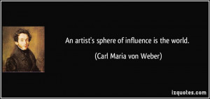 An artist's sphere of influence is the world. - Carl Maria von Weber