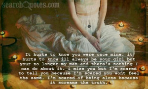 it hurts to know you were once mine. it hurts to know ill always be ...