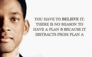 ... to believe it.There is no reason to have a plan B - Will Smith Quotes