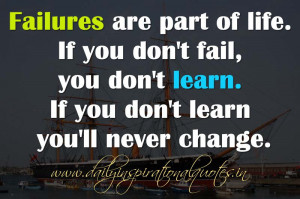 Failures are part of life. If you don't fail, you don't learn. If you ...