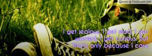 get jealous, I get mad, I get worried, I get curious. But that's ...
