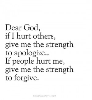 Dear God if I hurt others, give me the strength to apologize. If ...