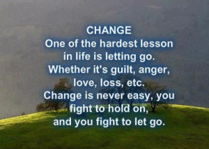 Change...One of the hardest lessons in life is letting go. Weather its ...