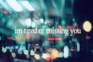 tired of missing you