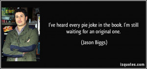 ... joke in the book. I'm still waiting for an original one. - Jason Biggs