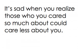 It's sad when you realize those who you cared so much about could care ...