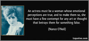 An actress must be a woman whose emotional perceptions are true, and ...