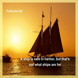 ship is safe in harbor, but that's not what ships are for