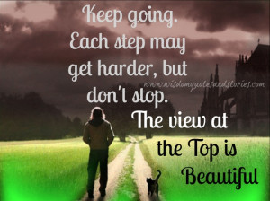 keep going. Each step is harder but don't stop - Wisdom Quotes and ...