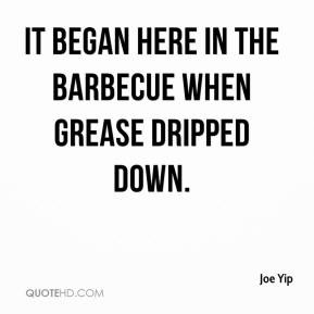 Joe Yip - It began here in the barbecue when grease dripped down.