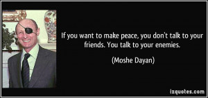 ... don't talk to your friends. You talk to your enemies. - Moshe Dayan