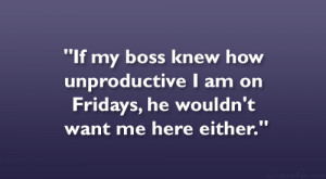 If my boss knew how unproductive I am on Fridays, he wouldn't want ...