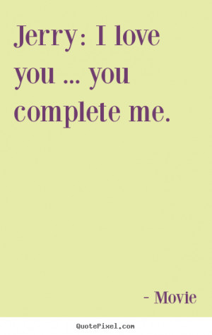 ... picture quotes about love - Jerry: i love you ... you complete me