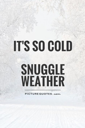 It's so coldSnuggle weather Picture Quote #1