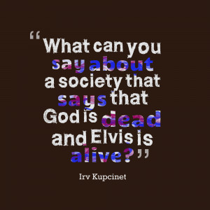 what can you say about a society that says that god is dead and elvis