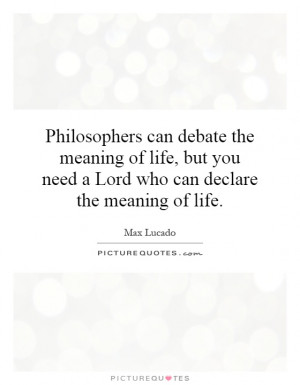 Philosophers can debate the meaning of life, but you need a Lord who ...