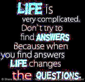 ... find ANSWERS because when you find answers LIFE changes the QUESTIONS