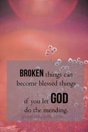 God Quote: Broken things can become blessed things if you let God do ...