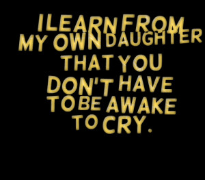 Quotes Picture: i learn from my own daughter that you dont have to be ...