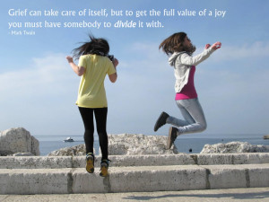 Grief can take care of itself, but to get the full value of a joy you ...