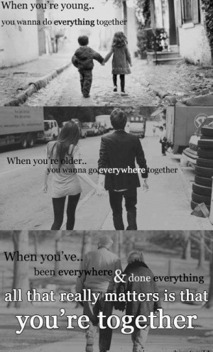 together. When you're older… You wanna go everywhere together ...