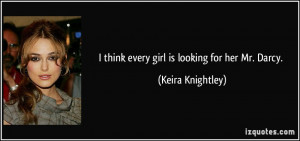 think every girl is looking for her Mr. Darcy. - Keira Knightley