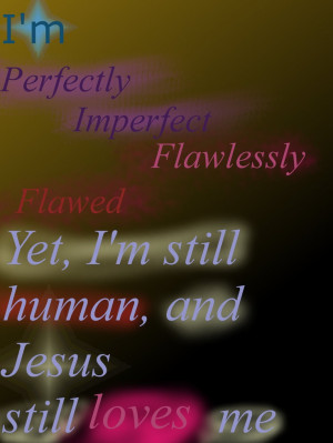 perfectly Imperfect, flawlessly flawed, yet I'm still human, and ...