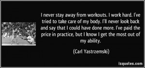 never stay away from workouts. I work hard. I've tried to take care ...