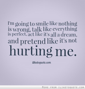smile like nothing is wrong, talk like everything is perfect, act like ...
