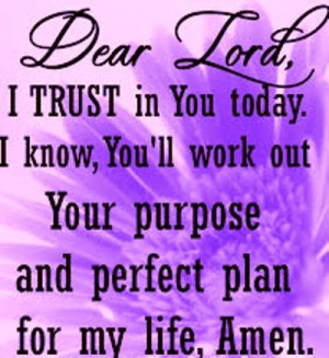 Dear Lord, I TRUST in You today. I know, You'll work out Your Purpose ...