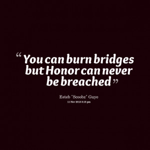 Quotes Picture: you can burn bridges but honor can never be breached