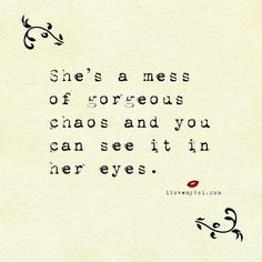 She's a mess of gorgeous chaos and you can see it in her eyes.