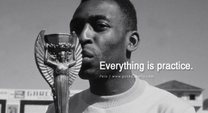 football fifa brazil world cup 2014 Everything is practice. - Pele